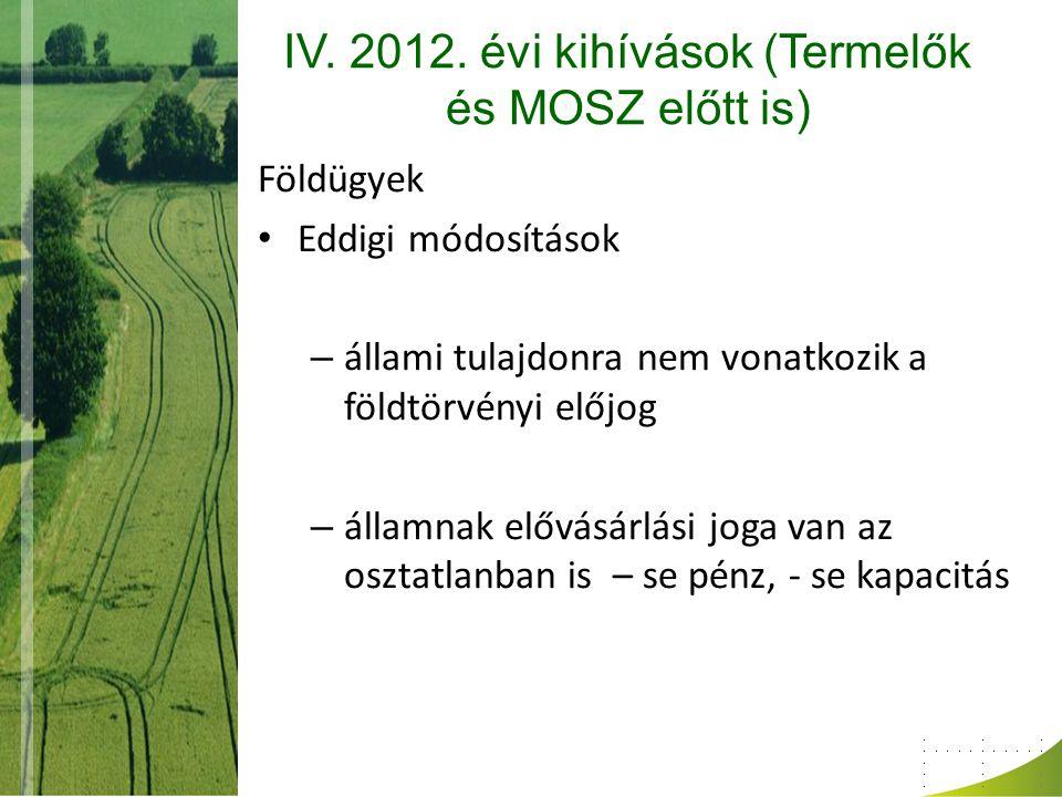 IV. 2012. évi kihívások (Termelők és MOSZ előtt is) Földügyek Eddigi módosítások – állami tulajdonra nem vonatkozik a földtörvényi előjog – államnak e