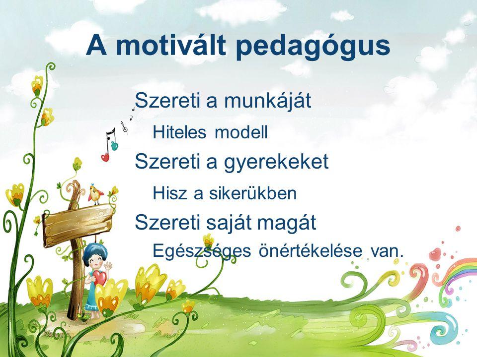 A motivált pedagógus Szereti a munkáját Hiteles modell Szereti a gyerekeket Hisz a sikerükben Szereti saját magát Egészséges önértékelése van.