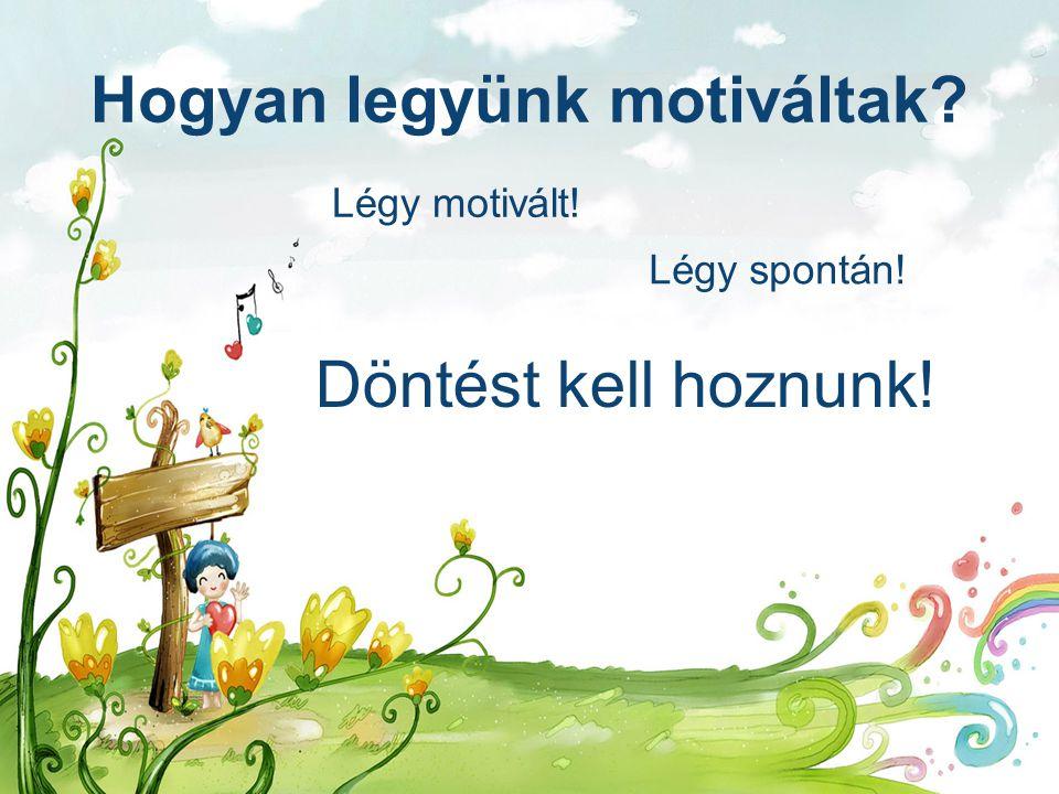 Hogyan legyünk motiváltak? Légy motivált! Légy spontán! Döntést kell hoznunk!