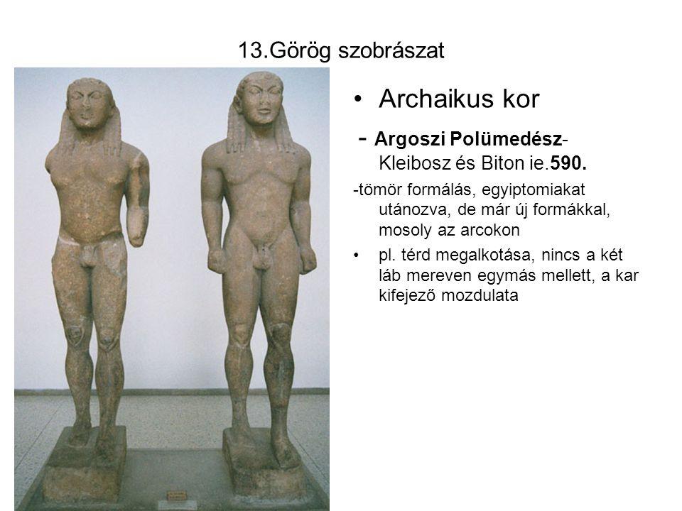 13.Görög szobrászat Archaikus kor - Argoszi Polümedész- Kleibosz és Biton ie.590. -tömör formálás, egyiptomiakat utánozva, de már új formákkal, mosoly