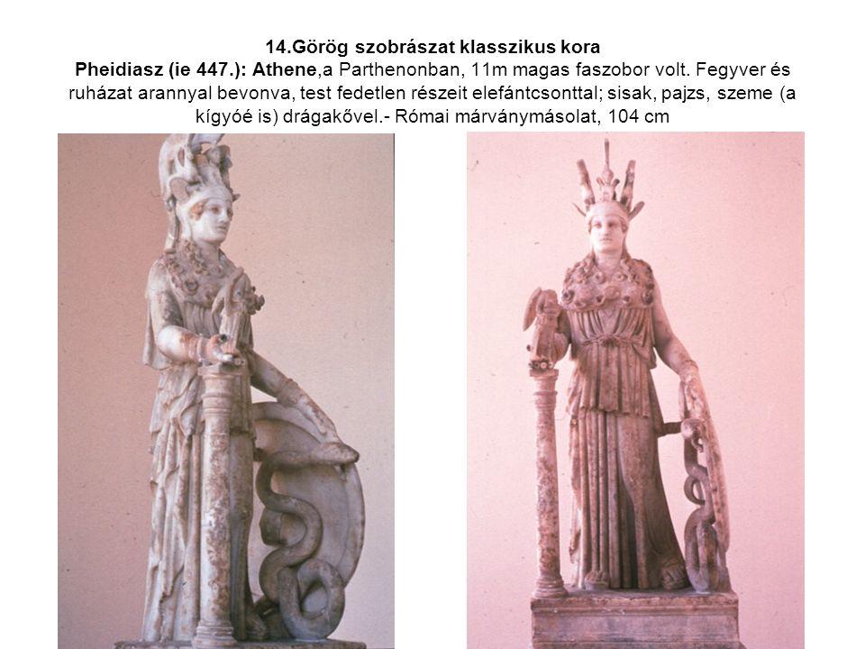 14.Görög szobrászat klasszikus kora Pheidiasz (ie 447.): Athene,a Parthenonban, 11m magas faszobor volt. Fegyver és ruházat arannyal bevonva, test fed