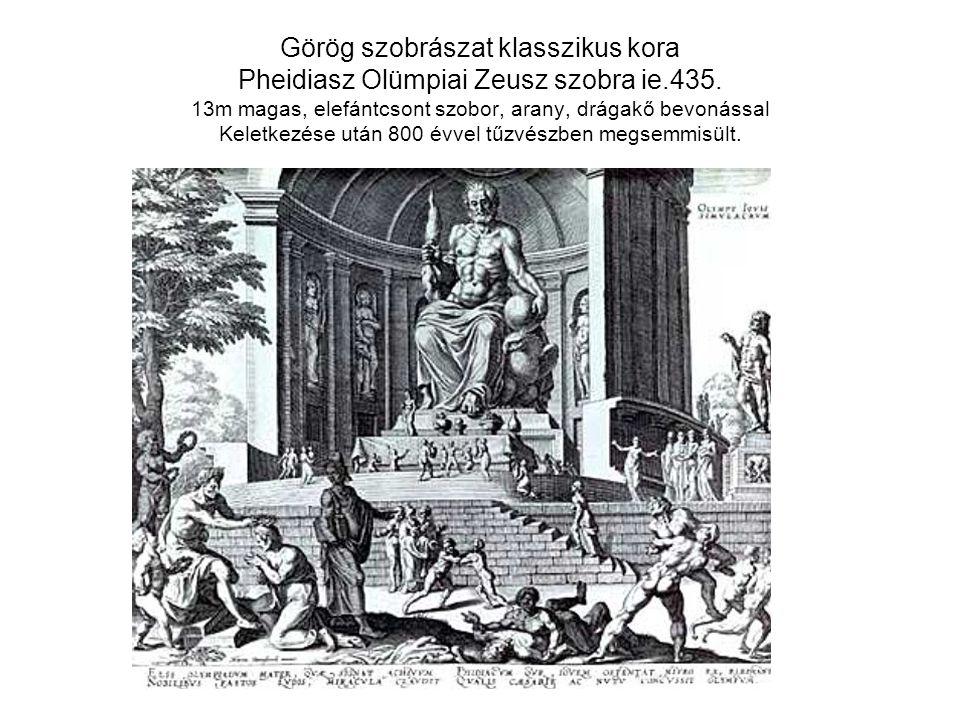 Görög szobrászat klasszikus kora Pheidiasz Olümpiai Zeusz szobra ie.435. 13m magas, elefántcsont szobor, arany, drágakő bevonással Keletkezése után 80