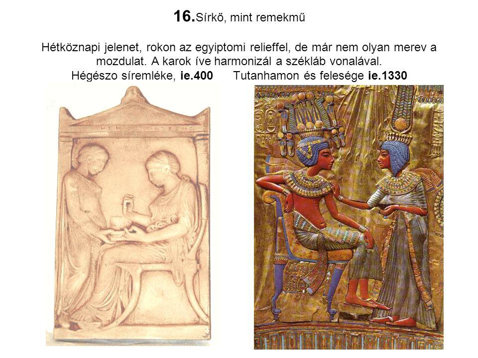 16. Sírkő, mint remekmű Hétköznapi jelenet, rokon az egyiptomi relieffel, de már nem olyan merev a mozdulat. A karok íve harmonizál a székláb vonaláva