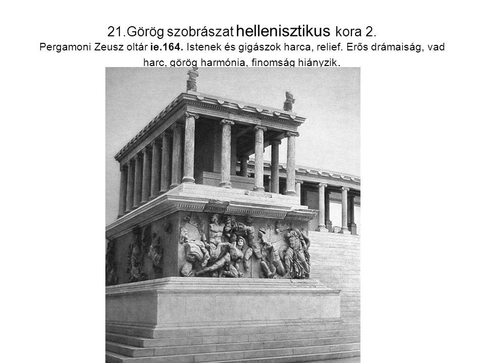 21.Görög szobrászat hellenisztikus kora 2. Pergamoni Zeusz oltár ie.164. Istenek és gigászok harca, relief. Erős drámaiság, vad harc, görög harmónia,