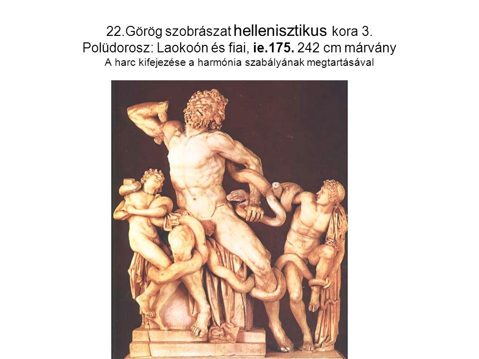 22.Görög szobrászat hellenisztikus kora 3. Polüdorosz: Laokoón és fiai, ie.175. 242 cm márvány A harc kifejezése a harmónia szabályának megtartásával
