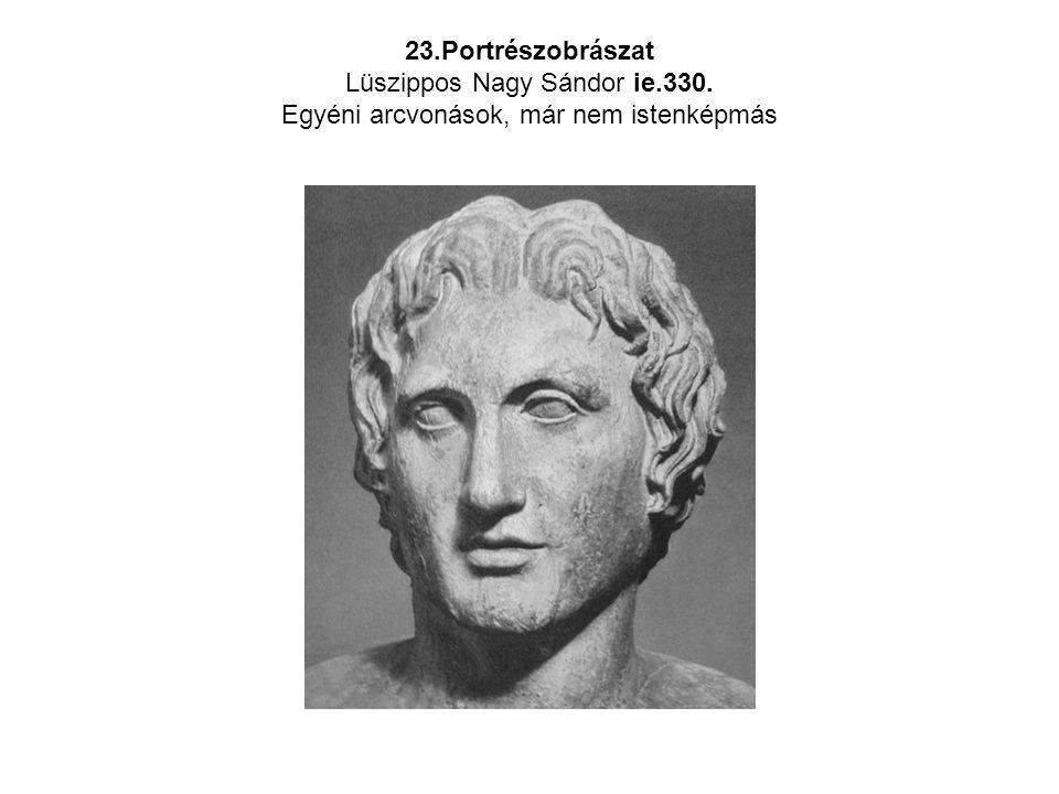 23.Portrészobrászat Lüszippos Nagy Sándor ie.330. Egyéni arcvonások, már nem istenképmás