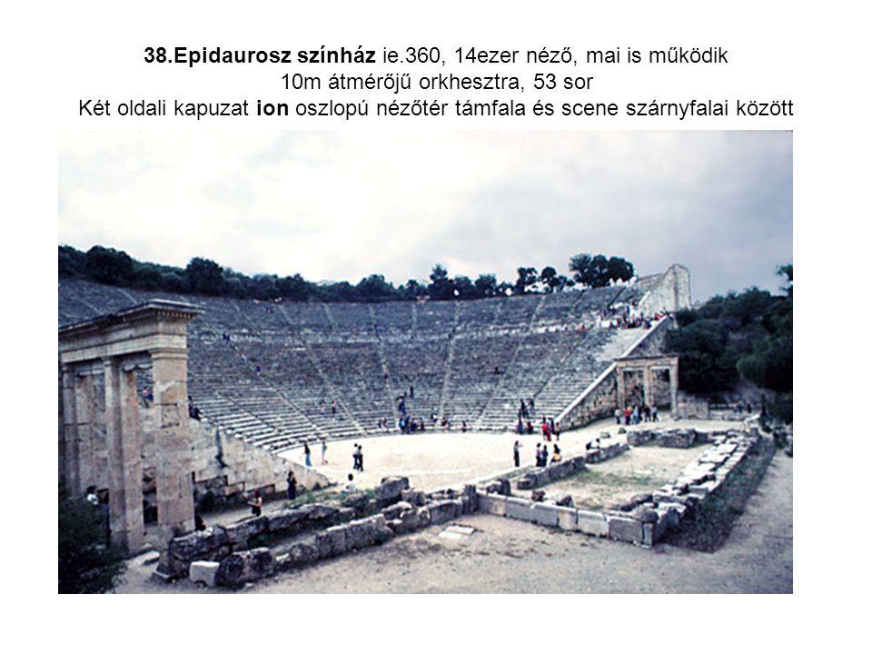38.Epidaurosz színház ie.360, 14ezer néző, mai is működik 10m átmérőjű orkhesztra, 53 sor Két oldali kapuzat ion oszlopú nézőtér támfala és scene szár
