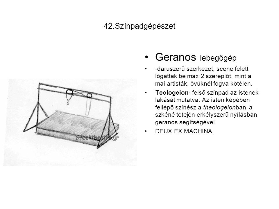 42.Színpadgépészet Geranos lebegőgép -daruszerű szerkezet, scene felett lógattak be max 2 szereplőt, mint a mai artisták, övüknél fogva kötélen. Teolo