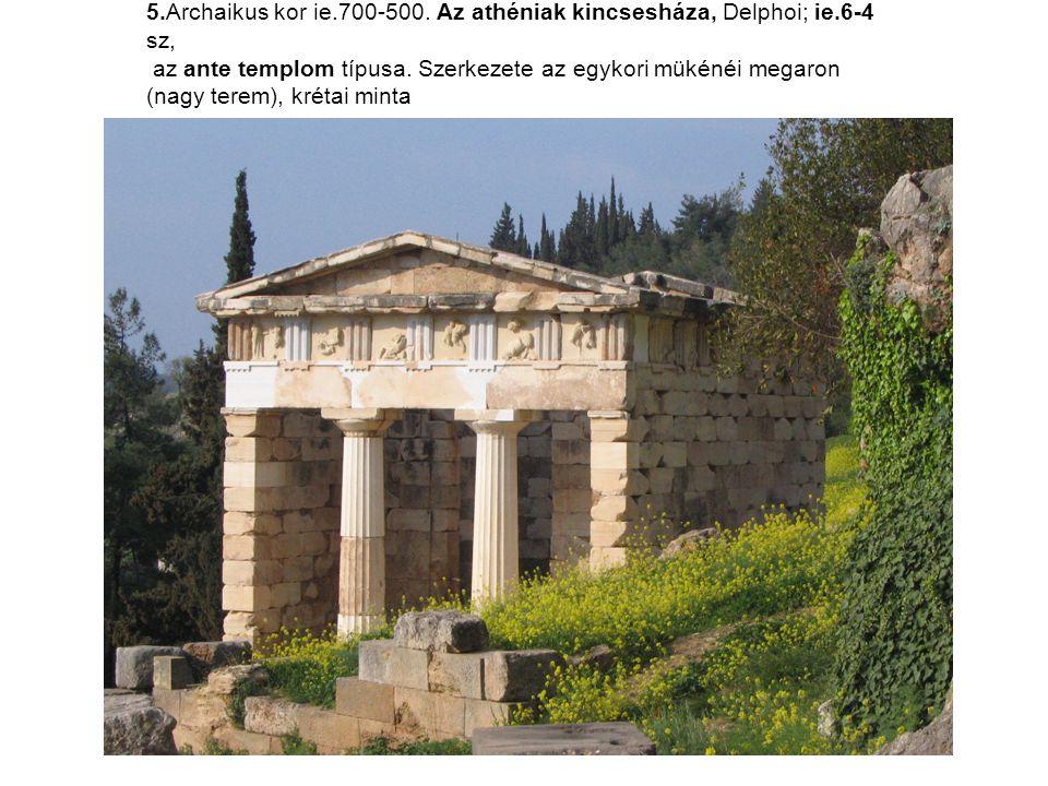 5.Archaikus kor ie.700-500. Az athéniak kincsesháza, Delphoi; ie.6-4 sz, az ante templom típusa. Szerkezete az egykori mükénéi megaron (nagy terem), k