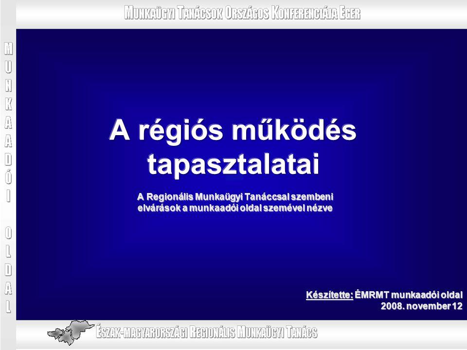 A Regionális Munkaügyi Tanáccsal szembeni elvárások a munkaadói oldal szemével nézve Készítette: ÉMRMT munkaadói oldal 2008. november 12