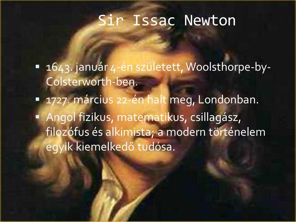 Sir Issac Newton  1643. január 4-én született, Woolsthorpe-by- Colsterworth-ben.  1727. március 22-én halt meg, Londonban.  Angol fizikus, matemati