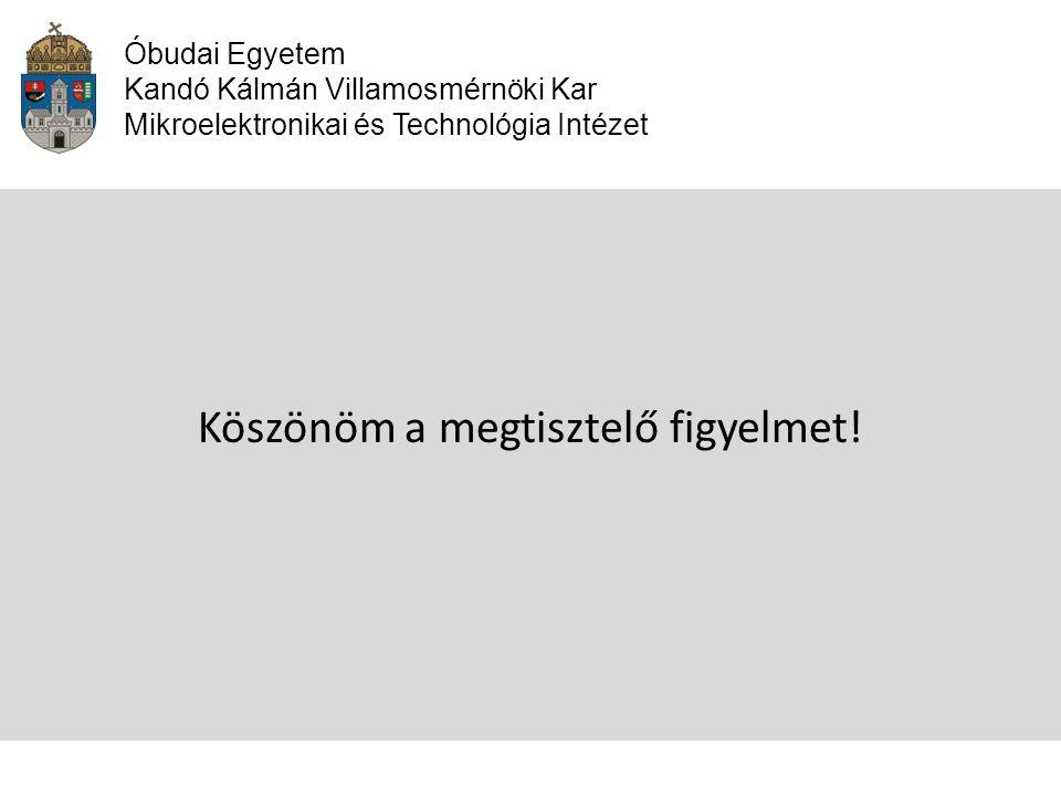 Óbudai Egyetem Kandó Kálmán Villamosmérnöki Kar Mikroelektronikai és Technológia Intézet Köszönöm a megtisztelő figyelmet!