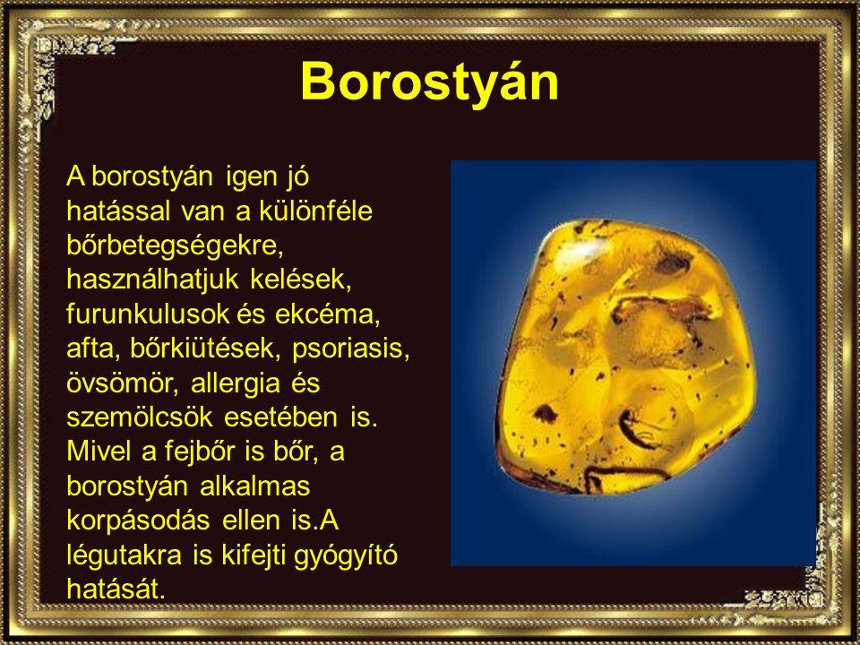 Borostyán A borostyán igen jó hatással van a különféle bőrbetegségekre, használhatjuk kelések, furunkulusok és ekcéma, afta, bőrkiütések, psoriasis, övsömör, allergia és szemölcsök esetében is.