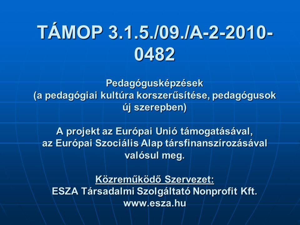 TÁMOP 3.1.5./09./A-2-2010- 0482 Pedagógusképzések (a pedagógiai kultúra korszerűsítése, pedagógusok új szerepben) A projekt az Európai Unió támogatásával, az Európai Szociális Alap társfinanszírozásával valósul meg.