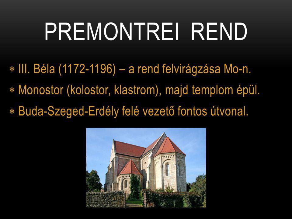  III. Béla (1172-1196) – a rend felvirágzása Mo-n.  Monostor (kolostor, klastrom), majd templom épül.  Buda-Szeged-Erdély felé vezető fontos útvona