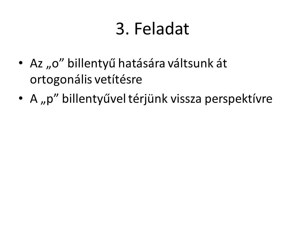 """3. Feladat Az """"o"""" billentyű hatására váltsunk át ortogonális vetítésre A """"p"""" billentyűvel térjünk vissza perspektívre"""