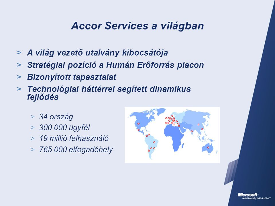 Accor Services a világban  A világ vezető utalvány kibocsátója  Stratégiai pozíció a Humán Erőforrás piacon  Bizonyított tapasztalat  Technológiai háttérrel segített dinamikus fejlődés  34 ország  300 000 ügyfél  19 millió felhasználó  765 000 elfogadóhely