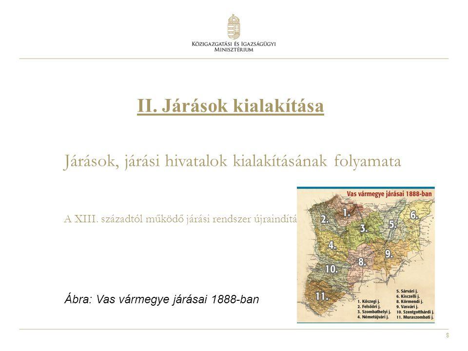9 Járás: az államigazgatás legkisebb területi egysége Cél: az államigazgatási és önkormányzati feladatok szétválasztása Járások, járási hivatalok kialakításának folyamata 2011.