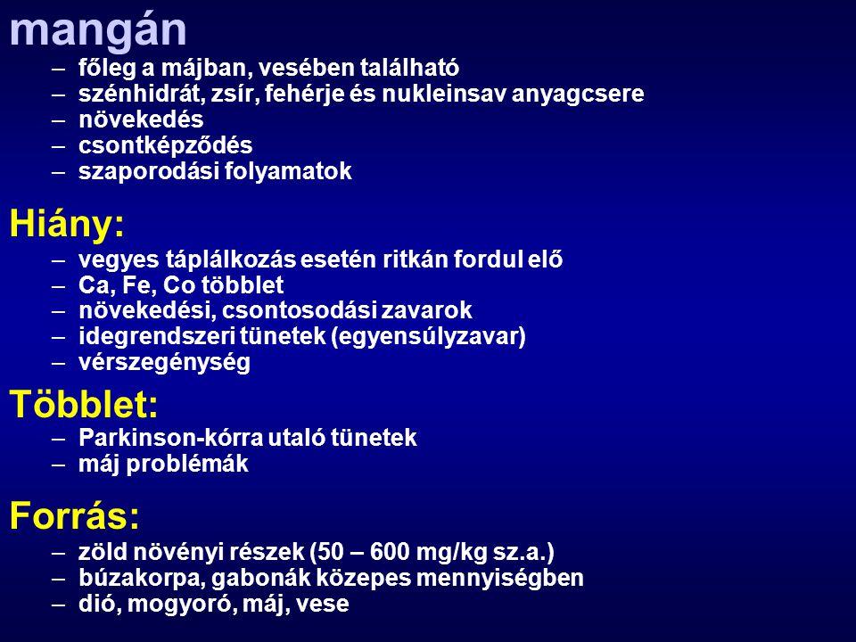 mangán –főleg a májban, vesében található –szénhidrát, zsír, fehérje és nukleinsav anyagcsere –növekedés –csontképződés –szaporodási folyamatok Hiány: