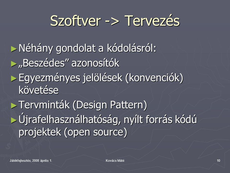 """Játékfejlesztés, 2008 április 1.Kovács Máté10 Szoftver -> Tervezés ► Néhány gondolat a kódolásról: ► """"Beszédes azonosítók ► Egyezményes jelölések (konvenciók) követése ► Tervminták (Design Pattern) ► Újrafelhasználhatóság, nyílt forrás kódú projektek (open source)"""