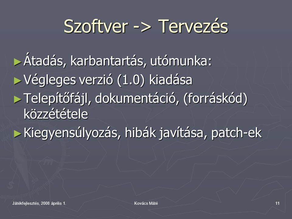 Játékfejlesztés, 2008 április 1.Kovács Máté11 Szoftver -> Tervezés ► Átadás, karbantartás, utómunka: ► Végleges verzió (1.0) kiadása ► Telepítőfájl, dokumentáció, (forráskód) közzététele ► Kiegyensúlyozás, hibák javítása, patch-ek