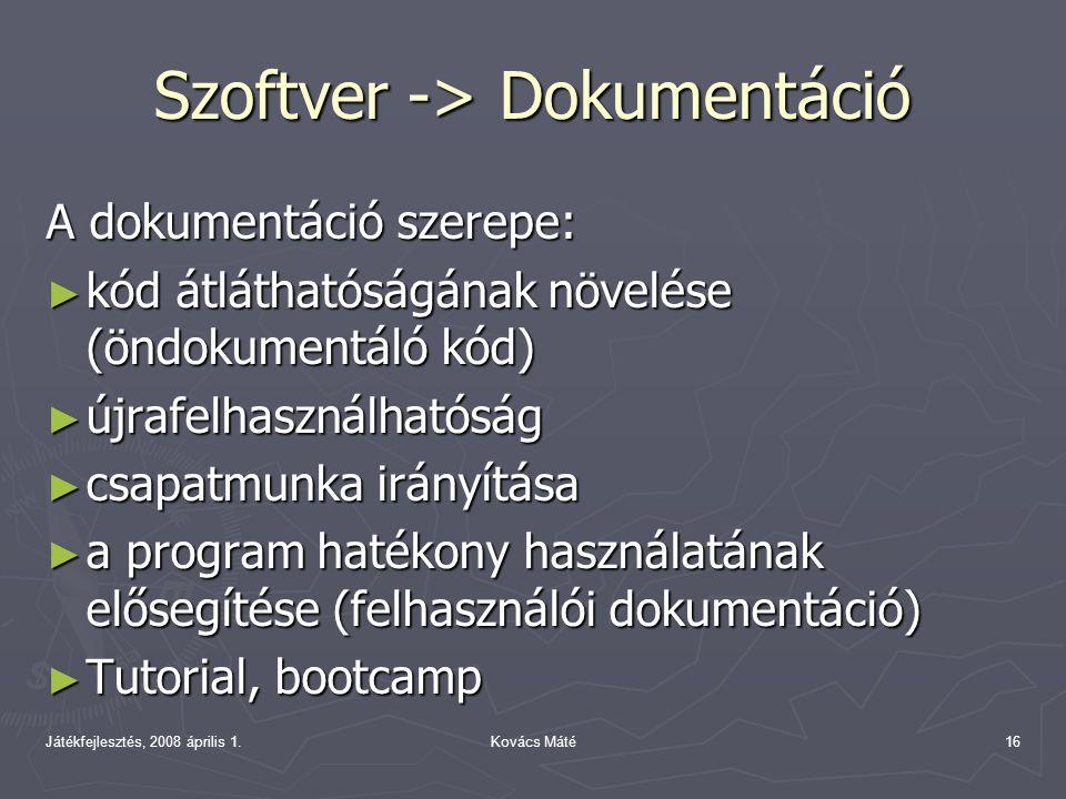 Játékfejlesztés, 2008 április 1.Kovács Máté16 Szoftver -> Dokumentáció A dokumentáció szerepe: ► kód átláthatóságának növelése (öndokumentáló kód) ► újrafelhasználhatóság ► csapatmunka irányítása ► a program hatékony használatának elősegítése (felhasználói dokumentáció) ► Tutorial, bootcamp