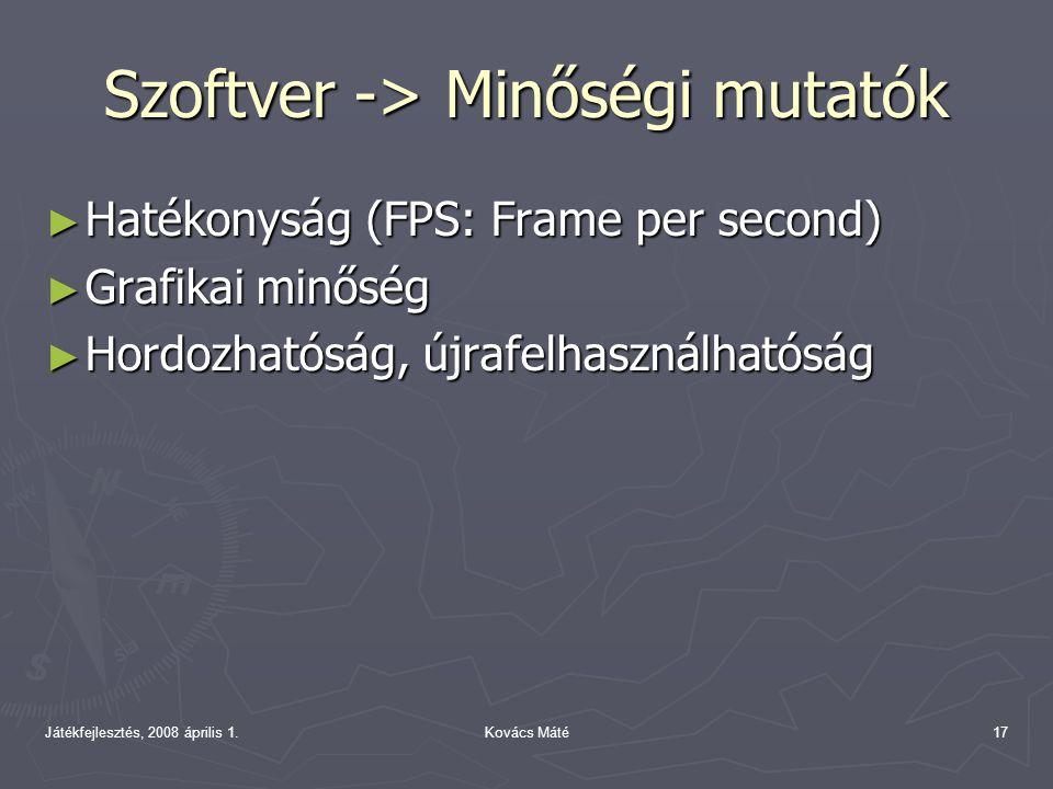 Játékfejlesztés, 2008 április 1.Kovács Máté17 Szoftver -> Minőségi mutatók ► Hatékonyság (FPS: Frame per second) ► Grafikai minőség ► Hordozhatóság, újrafelhasználhatóság