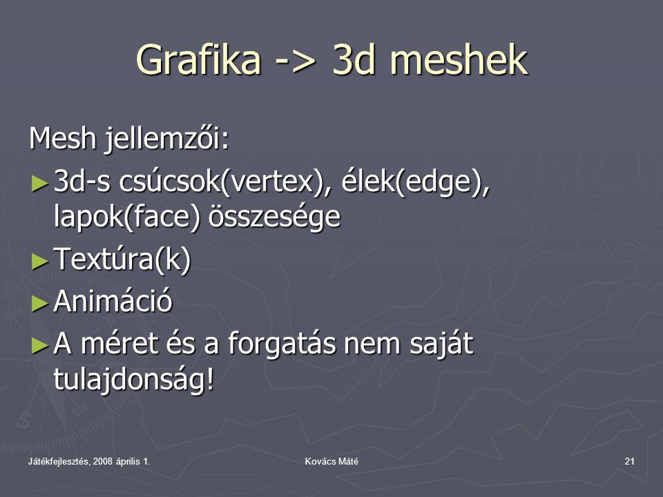 Játékfejlesztés, 2008 április 1.Kovács Máté21 Grafika -> 3d meshek Mesh jellemzői: ► 3d-s csúcsok(vertex), élek(edge), lapok(face) összesége ► Textúra