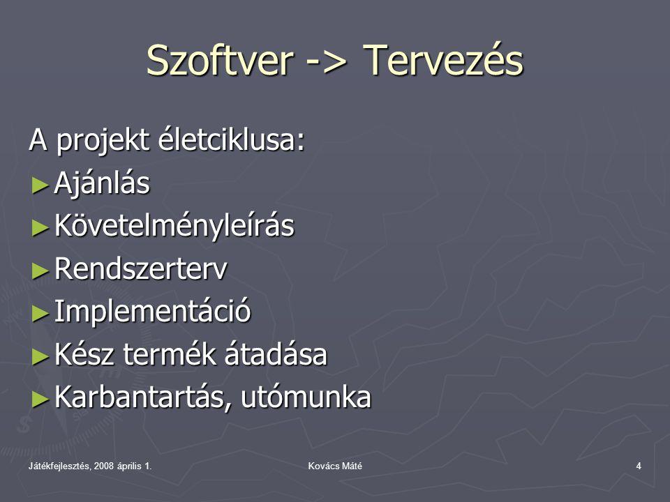 Játékfejlesztés, 2008 április 1.Kovács Máté4 Szoftver -> Tervezés A projekt életciklusa: ► Ajánlás ► Követelményleírás ► Rendszerterv ► Implementáció ► Kész termék átadása ► Karbantartás, utómunka
