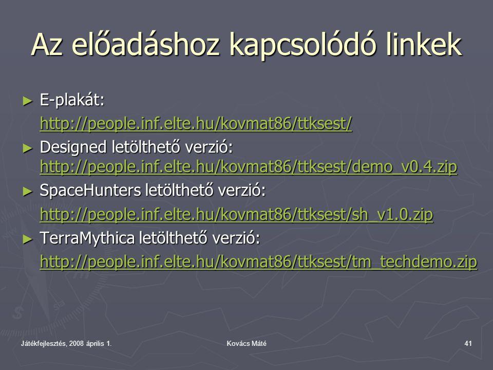 Játékfejlesztés, 2008 április 1.Kovács Máté41 Az előadáshoz kapcsolódó linkek ► E-plakát: http://people.inf.elte.hu/kovmat86/ttksest/ ► Designed letölthető verzió: http://people.inf.elte.hu/kovmat86/ttksest/demo_v0.4.zip http://people.inf.elte.hu/kovmat86/ttksest/demo_v0.4.zip ► SpaceHunters letölthető verzió: http://people.inf.elte.hu/kovmat86/ttksest/sh_v1.0.zip ► TerraMythica letölthető verzió: http://people.inf.elte.hu/kovmat86/ttksest/tm_techdemo.zip