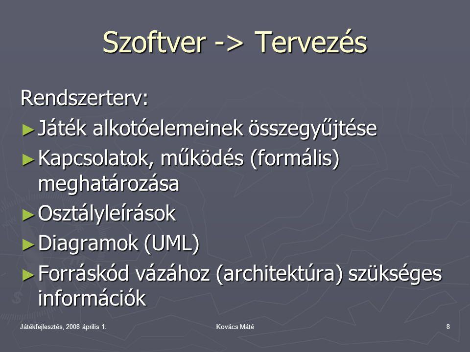 Játékfejlesztés, 2008 április 1.Kovács Máté8 Szoftver -> Tervezés Rendszerterv: ► Játék alkotóelemeinek összegyűjtése ► Kapcsolatok, működés (formális) meghatározása ► Osztályleírások ► Diagramok (UML) ► Forráskód vázához (architektúra) szükséges információk