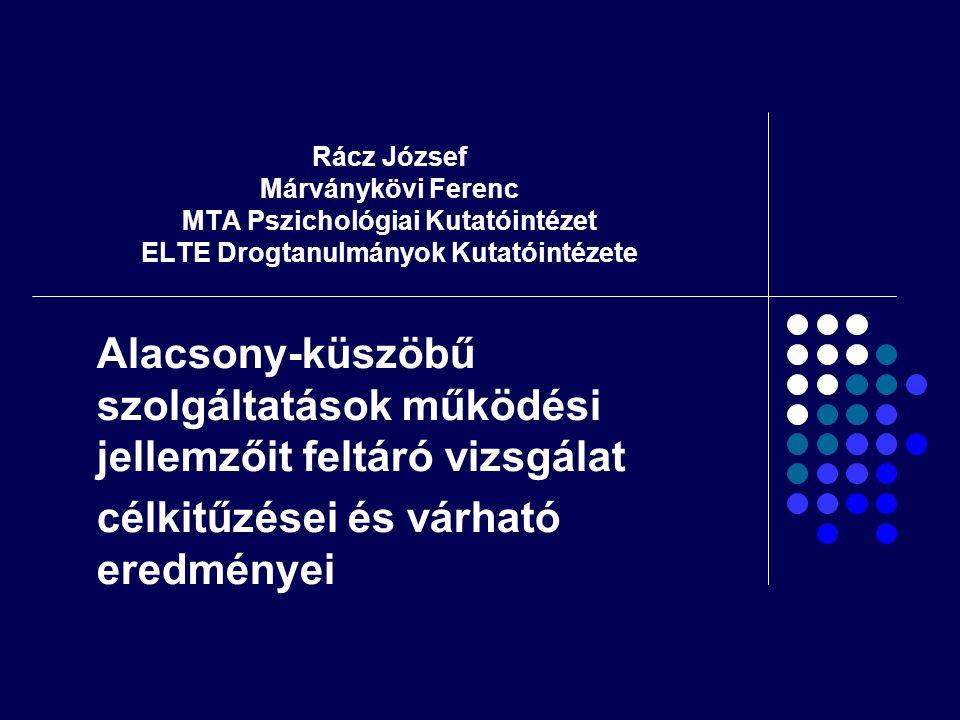 Rácz József Márványkövi Ferenc MTA Pszichológiai Kutatóintézet ELTE Drogtanulmányok Kutatóintézete Alacsony-küszöbű szolgáltatások működési jellemzőit