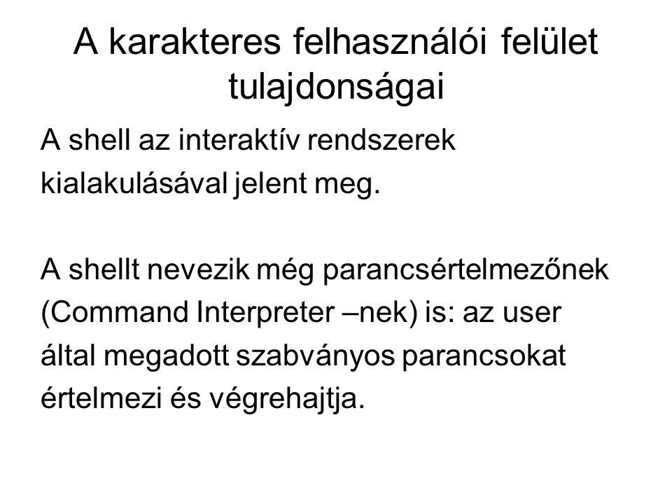 A karakteres felhasználói felület tulajdonságai A shell az interaktív rendszerek kialakulásával jelent meg. A shellt nevezik még parancsértelmezőnek (