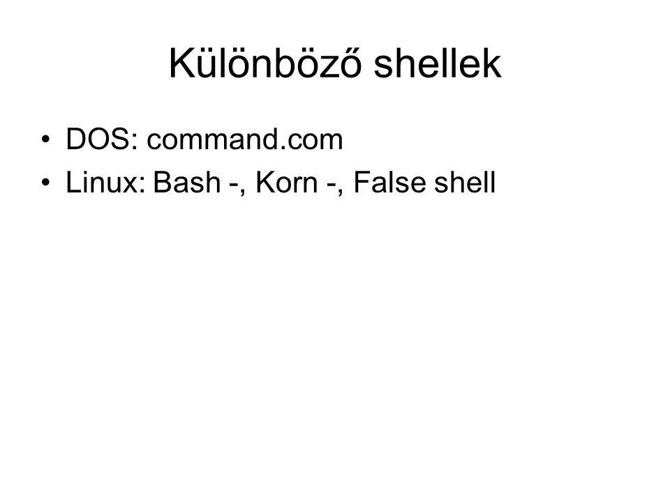 Különböző shellek DOS: command.com Linux: Bash -, Korn -, False shell