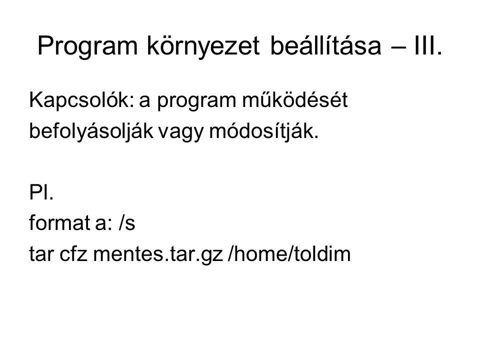 Program környezet beállítása – III. Kapcsolók: a program működését befolyásolják vagy módosítják. Pl. format a: /s tar cfz mentes.tar.gz /home/toldim