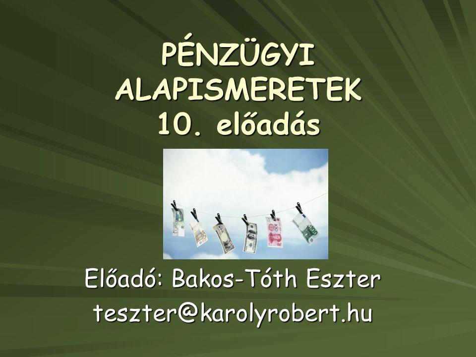 PÉNZÜGYI ALAPISMERETEK 10. előadás Előadó: Bakos-Tóth Eszter teszter@karolyrobert.hu