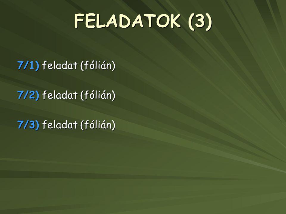 FELADATOK (3) 7/1) feladat (fólián) 7/2) feladat (fólián) 7/3) feladat (fólián)