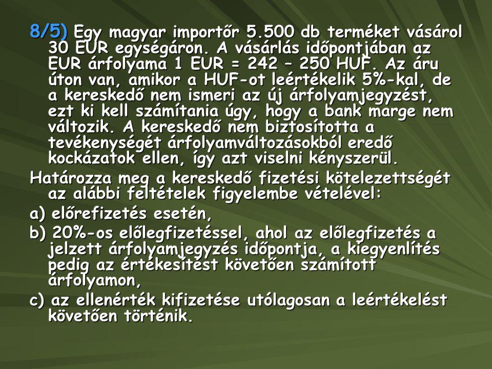 8/5) Egy magyar importőr 5.500 db terméket vásárol 30 EUR egységáron. A vásárlás időpontjában az EUR árfolyama 1 EUR = 242 – 250 HUF. Az áru úton van,