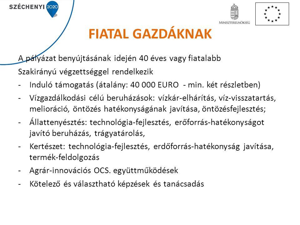 FIATAL GAZDÁKNAK A pályázat benyújtásának idején 40 éves vagy fiatalabb Szakirányú végzettséggel rendelkezik -Induló támogatás (átalány: 40 000 EURO -