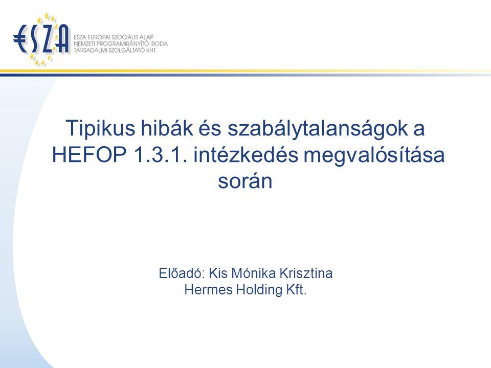 Tipikus hibák és szabálytalanságok a HEFOP 1.3.1. intézkedés megvalósítása során Előadó: Kis Mónika Krisztina Hermes Holding Kft.