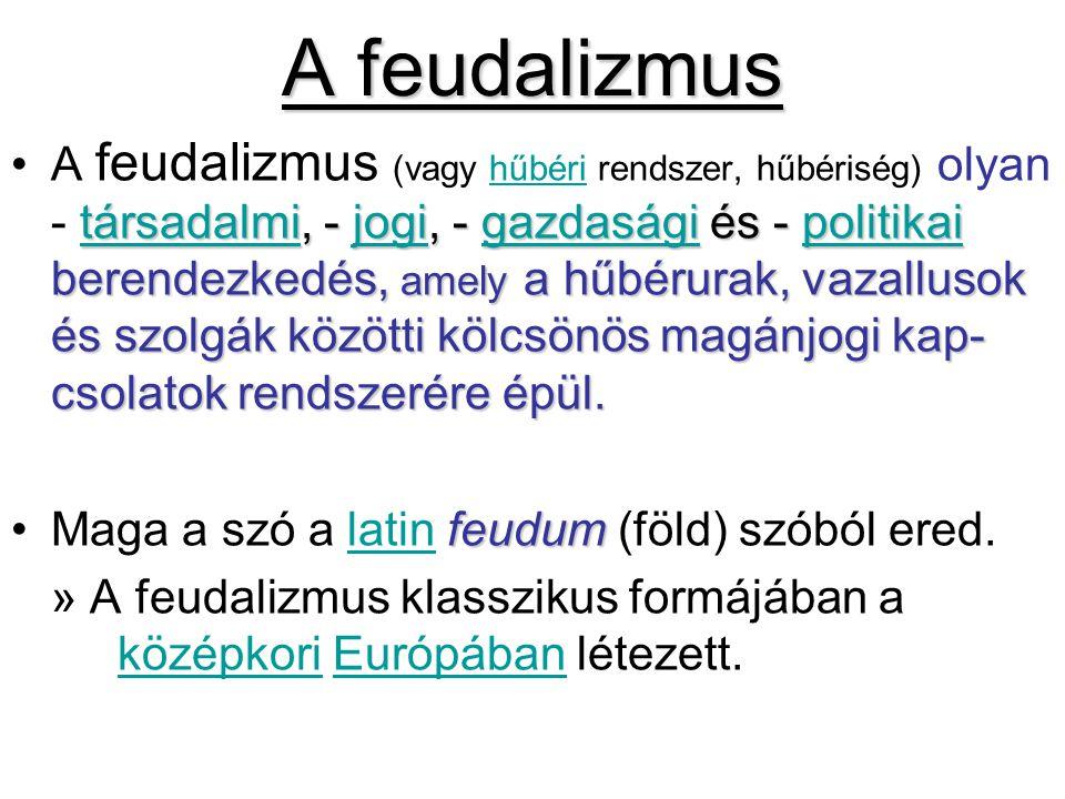 A feudalizmus társadalmitársadalmi, - jogi, - gazdasági és - politikai berendezkedés, amely a hűbérurak, vazallusok és szolgák közötti kölcsönös magán