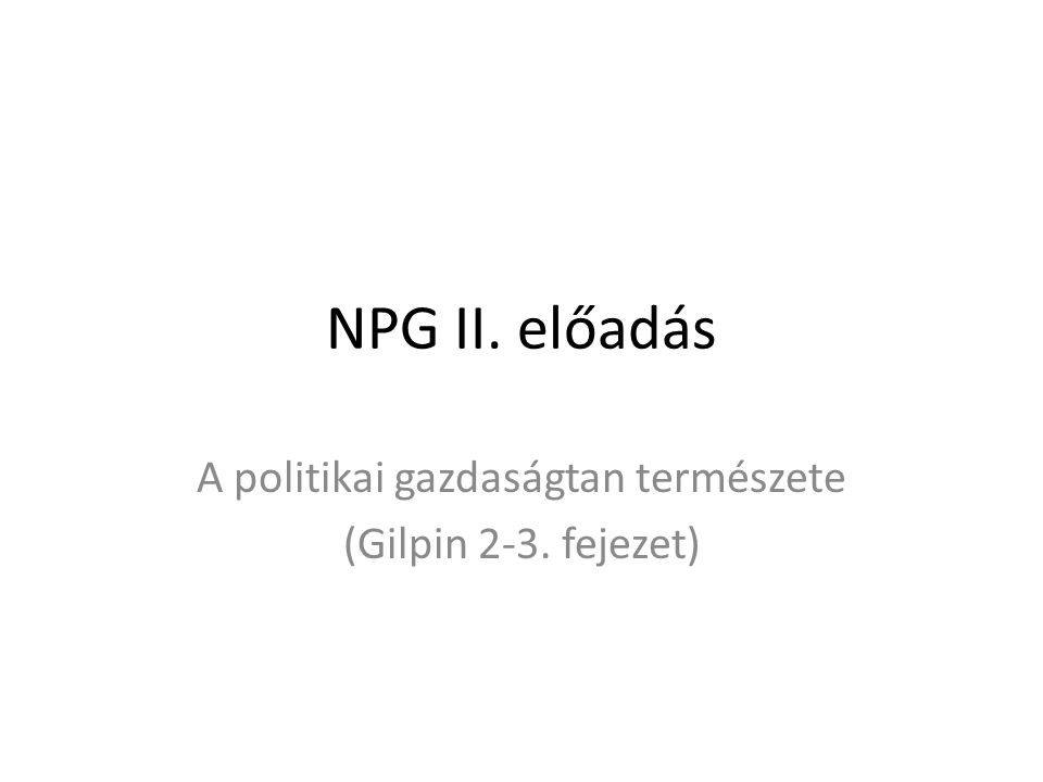 NPG II. előadás A politikai gazdaságtan természete (Gilpin 2-3. fejezet)