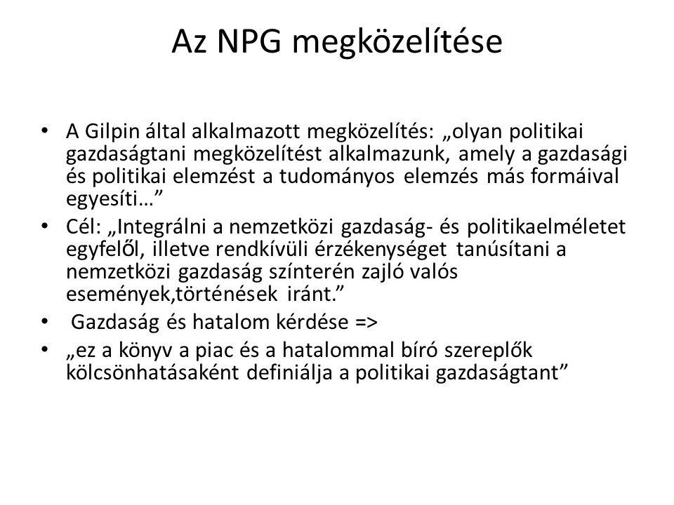 """Az NPG megközelítése A Gilpin által alkalmazott megközelítés: """"olyan politikai gazdaságtani megközelítést alkalmazunk, amely a gazdasági és politikai elemzést a tudományos elemzés más formáival egyesíti… Cél: """"Integrálni a nemzetközi gazdaság- és politikaelméletet egyfel ő l, illetve rendkívüli érzékenységet tanúsítani a nemzetközi gazdaság színterén zajló valós események,történések iránt. Gazdaság és hatalom kérdése => """"ez a könyv a piac és a hatalommal bíró szereplők kölcsönhatásaként definiálja a politikai gazdaságtant"""