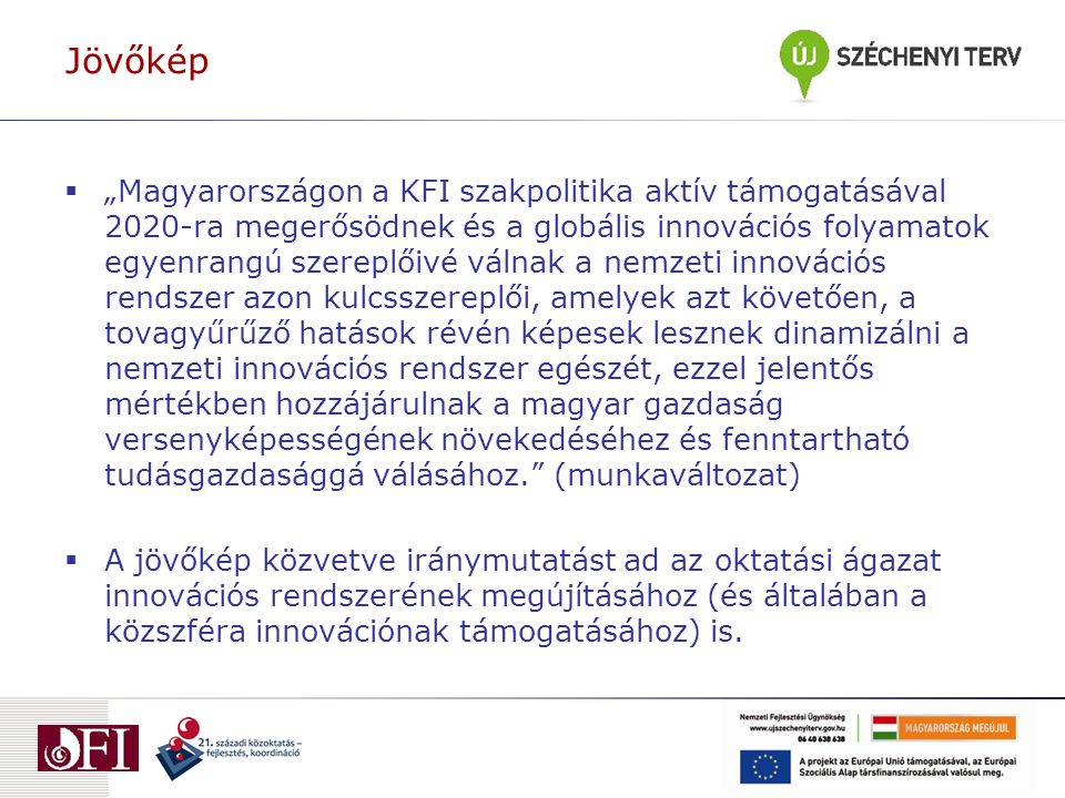 """Jövőkép  """"Magyarországon a KFI szakpolitika aktív támogatásával 2020-ra megerősödnek és a globális innovációs folyamatok egyenrangú szereplőivé válnak a nemzeti innovációs rendszer azon kulcsszereplői, amelyek azt követően, a tovagyűrűző hatások révén képesek lesznek dinamizálni a nemzeti innovációs rendszer egészét, ezzel jelentős mértékben hozzájárulnak a magyar gazdaság versenyképességének növekedéséhez és fenntartható tudásgazdasággá válásához. (munkaváltozat)  A jövőkép közvetve iránymutatást ad az oktatási ágazat innovációs rendszerének megújításához (és általában a közszféra innovációnak támogatásához) is."""