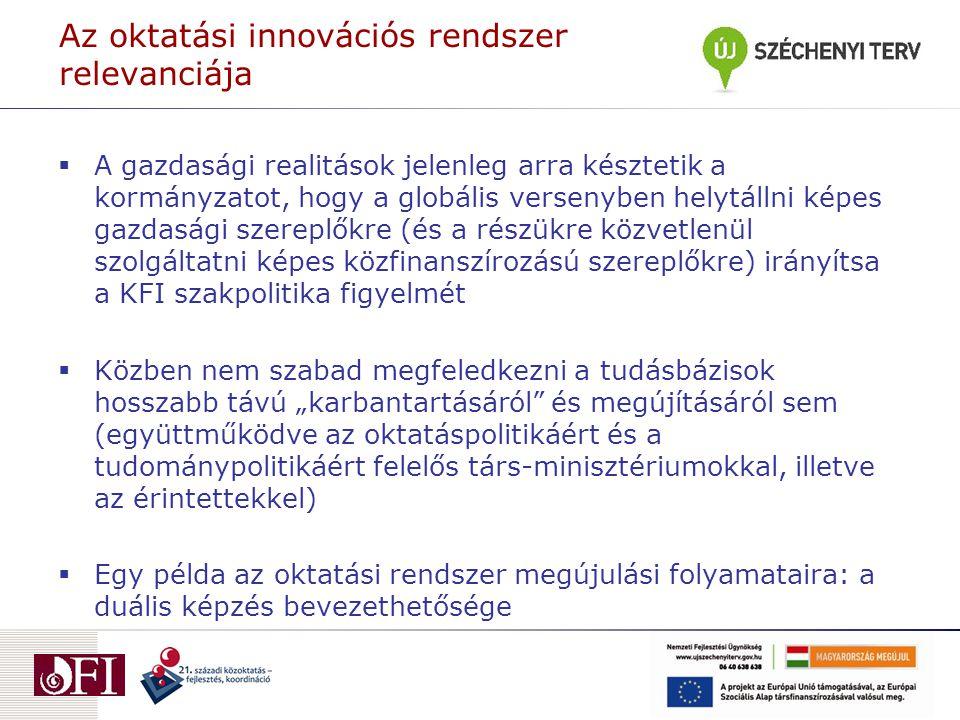 """Az oktatási innovációs rendszer relevanciája  A gazdasági realitások jelenleg arra késztetik a kormányzatot, hogy a globális versenyben helytállni képes gazdasági szereplőkre (és a részükre közvetlenül szolgáltatni képes közfinanszírozású szereplőkre) irányítsa a KFI szakpolitika figyelmét  Közben nem szabad megfeledkezni a tudásbázisok hosszabb távú """"karbantartásáról és megújításáról sem (együttműködve az oktatáspolitikáért és a tudománypolitikáért felelős társ-minisztériumokkal, illetve az érintettekkel)  Egy példa az oktatási rendszer megújulási folyamataira: a duális képzés bevezethetősége"""