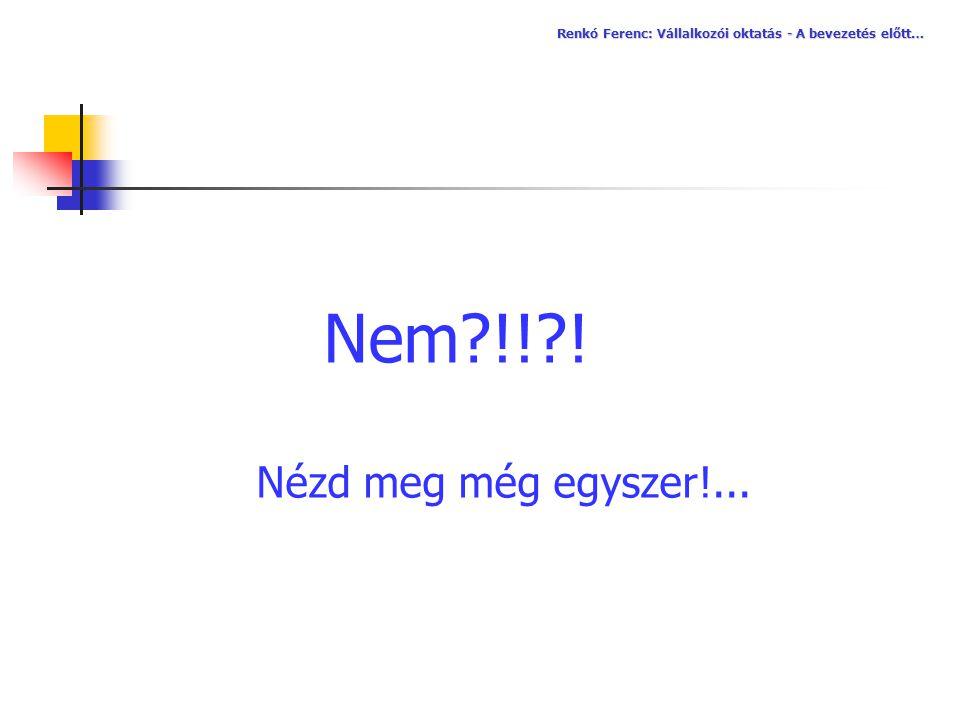 Nem?!!?! Nézd meg még egyszer!... Renkó Ferenc: Vállalkozói oktatás - A bevezetés előtt…