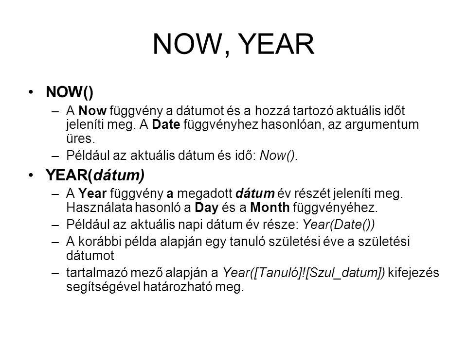 NOW, YEAR NOW() –A Now függvény a dátumot és a hozzá tartozó aktuális időt jeleníti meg. A Date függvényhez hasonlóan, az argumentum üres. –Például az