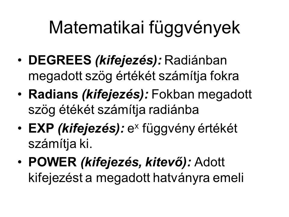Matematikai függvények DEGREES (kifejezés): Radiánban megadott szög értékét számítja fokra Radians (kifejezés): Fokban megadott szög étékét számítja r
