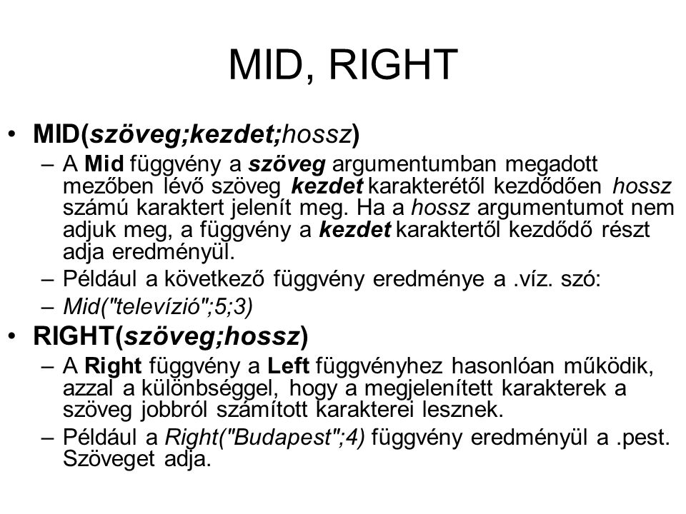 MID, RIGHT MID(szöveg;kezdet;hossz) –A Mid függvény a szöveg argumentumban megadott mezőben lévő szöveg kezdet karakterétől kezdődően hossz számú kara