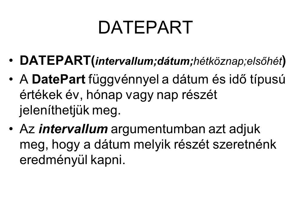 DATEPART DATEPART( intervallum;dátum;hétköznap;elsőhét ) A DatePart függvénnyel a dátum és idő típusú értékek év, hónap vagy nap részét jeleníthetjük